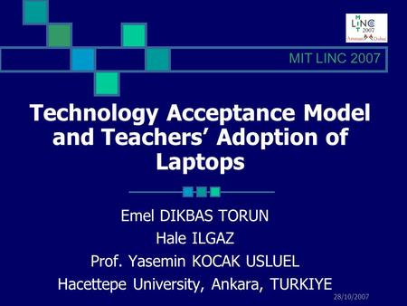 28/10/2007 Technology Acceptance Model and Teachers Adoption of Laptops Emel DIKBAS TORUN Hale ILGAZ Prof. Yasemin KOCAK USLUEL Hacettepe University, Ankara,