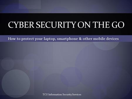 How to protect your laptop, smartphone & other mobile devices CYBER SECURITY ON THE GO TCU Information Security Services.