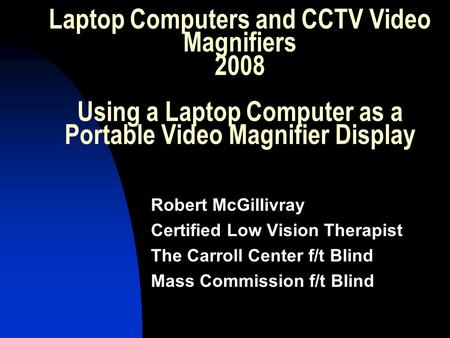 Laptop Computers and CCTV Video Magnifiers 2008 Using a Laptop Computer as a Portable Video Magnifier Display Robert McGillivray Certified Low Vision Therapist.