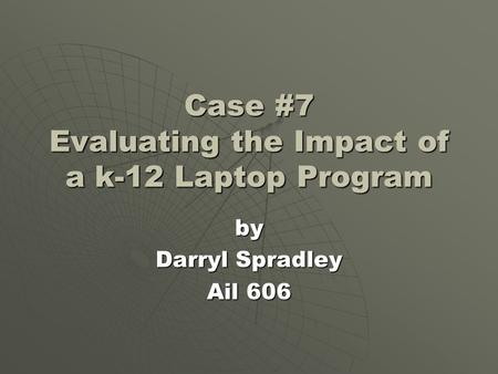 Case #7 Evaluating the Impact of a k-12 Laptop Program by Darryl Spradley Ail 606.