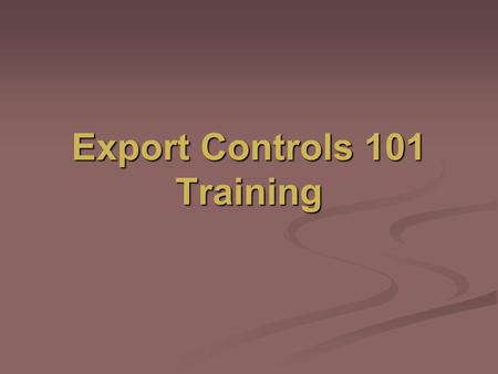 Export Controls 101 Training. What is Export Control? Export Control is a federal government mandate designed to ensure that each employee comply with.