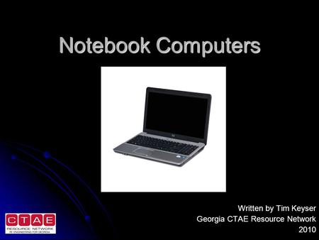 Notebook Computers Written by Tim Keyser Georgia CTAE Resource Network 2010.