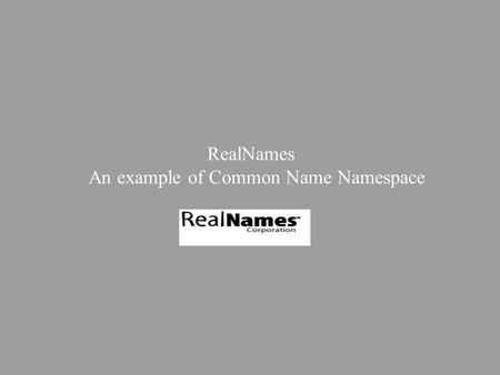 RealNames An example of Common Name Namespace. Presentation roadmap Context of use Market requirements Technical Overview Q&As.