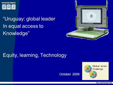 Uruguay: global leader In equal access to Knowledge Equity, learning, Technology October 2009 1.