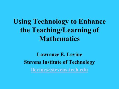 Using Technology to Enhance the Teaching/Learning of Mathematics Lawrence E. Levine Stevens Institute of Technology