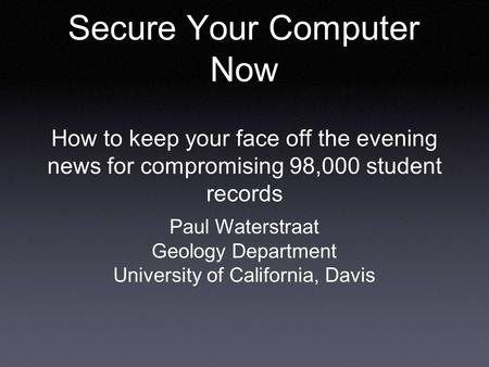 Secure Your Computer Now How to keep your face off the evening news for compromising 98,000 student records Paul Waterstraat Geology Department University.