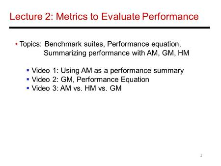 1 Lecture 2: Metrics to Evaluate Performance Topics: Benchmark suites, Performance equation, Summarizing performance with AM, GM, HM Video 1: Using AM.