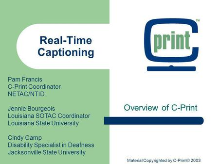 Material Copyrighted by C-Print© 2003 Real-Time Captioning Overview of C-Print Pam Francis C-Print Coordinator NETAC/NTID Jennie Bourgeois Louisiana SOTAC.