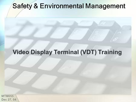 Safety & Environmental Management Video Display Terminal (VDT) Training MTM055 Dec 27, 04.