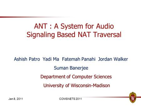 Jan 8, 2011COMSNETS 2011 ANT : A System for Audio Signaling Based NAT Traversal Ashish Patro Yadi Ma Fatemah Panahi Jordan Walker Suman Banerjee Department.