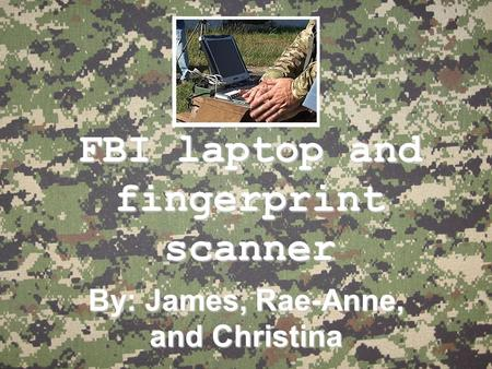 FBI laptop and fingerprint scanner By: James, Rae-Anne, and Christina.