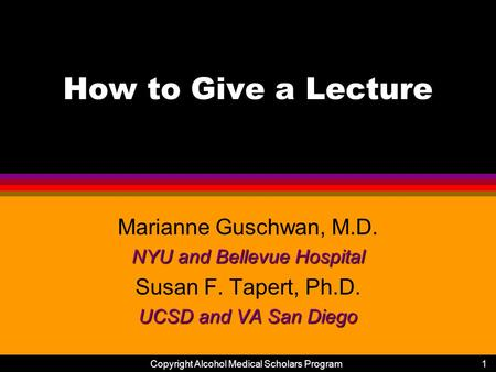 Copyright Alcohol Medical Scholars Program1 How to Give a Lecture Marianne Guschwan, M.D. NYU and Bellevue Hospital Susan F. Tapert, Ph.D. UCSD and VA.