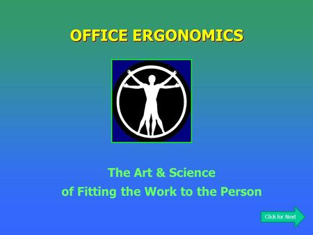 OFFICE ERGONOMICS The Art & Science of Fitting the Work to the Person Click for Next.