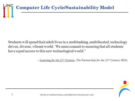 1 OFFICE OF INSTRUCTIONAL & INFORMATION TECHNOLOGY (OIIT) Computer Life Cycle/Sustainability Model Students will spend their adult lives in a multitasking,