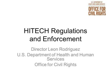 HITECH Regulations and Enforcement Director Leon Rodriguez U.S. Department of Health and Human Services Office for Civil Rights.