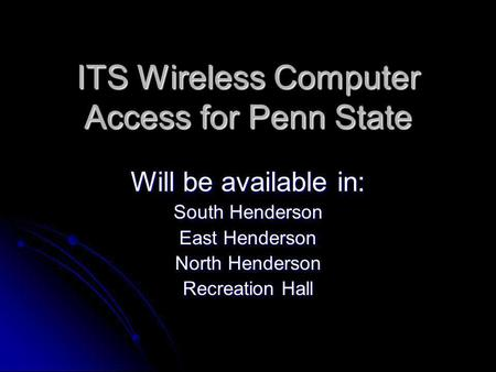 ITS Wireless Computer Access for Penn State Will be available in: South Henderson East Henderson North Henderson Recreation Hall.