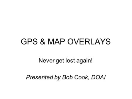 GPS & MAP OVERLAYS Never get lost again! Presented by Bob Cook, DOAI.