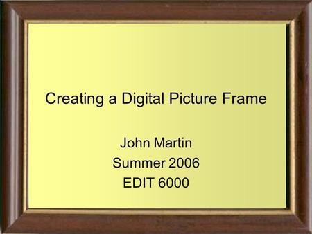 Creating a Digital Picture Frame John Martin Summer 2006 EDIT 6000.