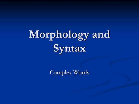 Morphology and Syntax Complex Words. Simplex words and complex words to walk, to dance, to laugh, to kiss to purify, to enlarge, to industrialize, to.