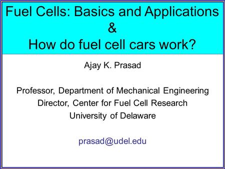 Fuel Cells: Basics and Applications & How do fuel cell cars work? Ajay K. Prasad Professor, Department of Mechanical Engineering Director, Center for Fuel.