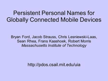 Persistent Personal Names for Globally Connected Mobile Devices Bryan Ford, Jacob Strauss, Chris Lesniewski-Laas, Sean Rhea, Frans Kaashoek, Robert Morris.