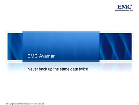 1 © Copyright 2010 EMC Corporation. All rights reserved. EMC Avamar Never back up the same data twice.