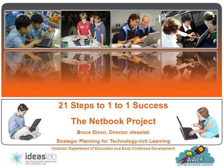 21 Steps to 1 to 1 Success The Netbook Project Bruce Dixon, Director ideaslab Strategic Planning for Technology-rich Learning Victorian Department of Education.