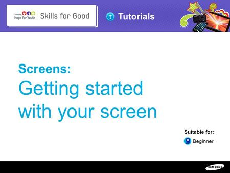 Copyright ©: 1995-2011 SAMSUNG & Samsung Hope for Youth. All rights reserved Tutorials Screens: Getting started with your screen Suitable for: Beginner.