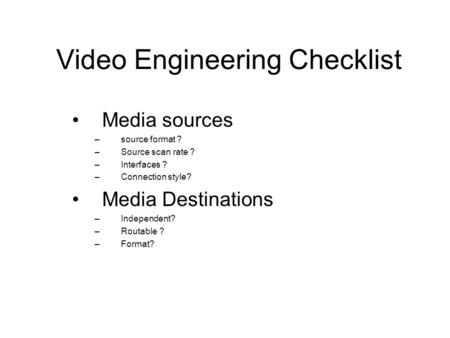 Video Engineering Checklist Media sources –source format ? –Source scan rate ? –Interfaces ? –Connection style? Media Destinations –Independent? –Routable.