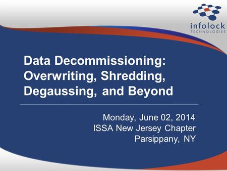 Data Decommissioning: Overwriting, Shredding, Degaussing, and Beyond Monday, June 02, 2014 ISSA New Jersey Chapter Parsippany, NY.