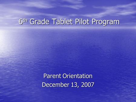 6 th Grade Tablet Pilot Program Parent Orientation December 13, 2007.