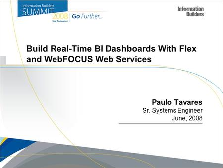 Copyright 2008, Information Builders. Slide 1 Build Real-Time BI Dashboards With Flex and WebFOCUS Web Services Paulo Tavares Sr. Systems Engineer June,