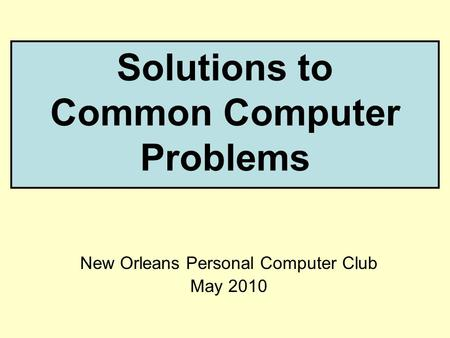 Solutions to Common Computer Problems New Orleans Personal Computer Club May 2010.