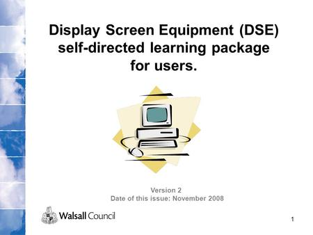 1 Display Screen Equipment (DSE) self-directed learning package for users. Version 2 Date of this issue: November 2008.