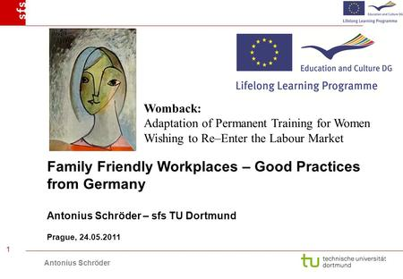 Antonius Schröder 1 Family Friendly Workplaces – Good Practices from Germany Antonius Schröder – sfs TU Dortmund Prague, 24.05.2011 Womback: Adaptation.