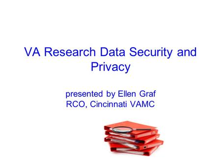 VA Research Data Security and Privacy presented by Ellen Graf RCO, Cincinnati VAMC.