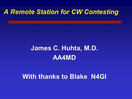 A Remote Station for CW Contesting James C. Huhta, M.D. AA4MD With thanks to Blake N4GI.