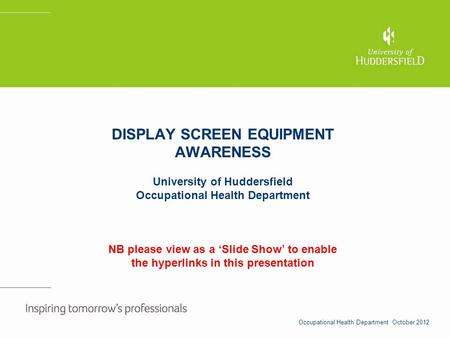 DISPLAY SCREEN EQUIPMENT AWARENESS University of Huddersfield Occupational Health Department NB please view as a Slide Show to enable the hyperlinks in.