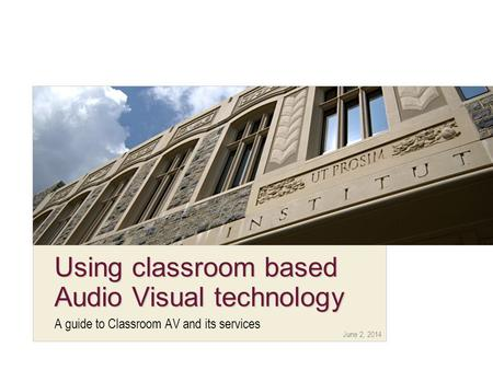 June 2, 2014 Using classroom based Audio Visual technology A guide to Classroom AV and its services.