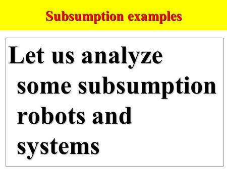 Subsumption examples Let us analyze some subsumption robots and systems.