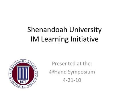 Shenandoah University IM Learning Initiative Presented at Symposium 4-21-10.
