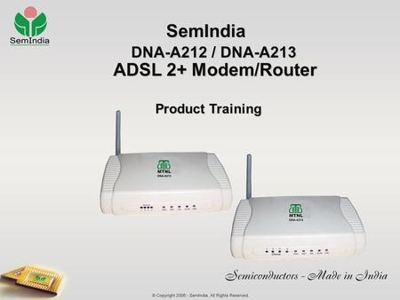 SemIndia SemIndia DNA-A212 / DNA-A213 ADSL 2+ Modem/Router Product Training Product Training.