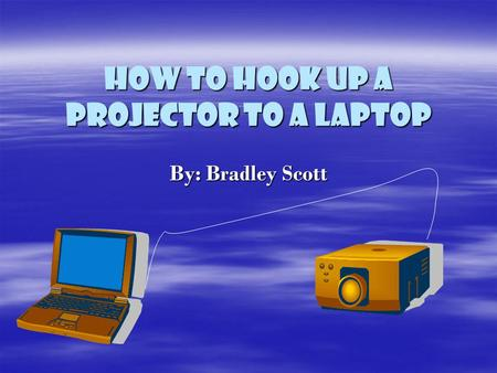 How to hook up a Projector to a Laptop By: Bradley Scott.