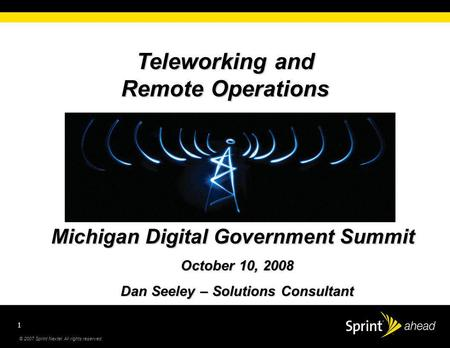 © 2007 Sprint Nextel. All rights reserved. 1 Teleworking and Remote Operations Michigan Digital Government Summit October 10, 2008 Dan Seeley – Solutions.