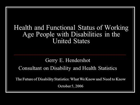 Health and Functional Status of Working Age People with Disabilities in the United States Gerry E. Hendershot Consultant on Disability and Health Statistics.