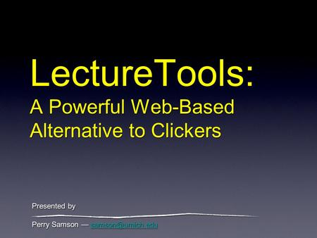 LectureTools: A Powerful Web-Based Alternative to Clickers Perry Samson Perry Samson
