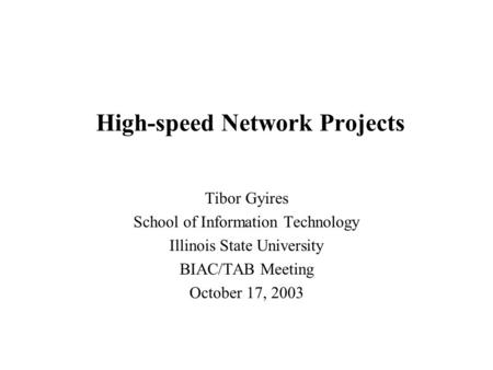 High-speed Network Projects Tibor Gyires School of Information Technology Illinois State University BIAC/TAB Meeting October 17, 2003.