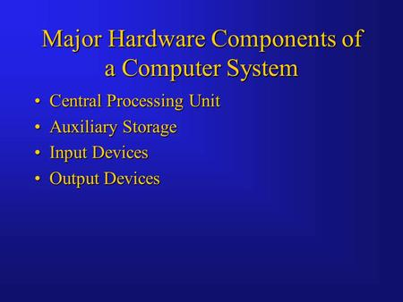 Major Hardware Components of a Computer System Central Processing UnitCentral Processing Unit Auxiliary StorageAuxiliary Storage Input DevicesInput Devices.
