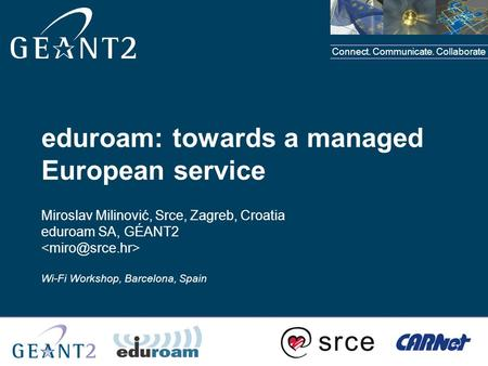 Connect. Communicate. Collaborate eduroam: towards a managed European service Miroslav Milinović, Srce, Zagreb, Croatia eduroam SA, GÉANT2 Wi-Fi Workshop,