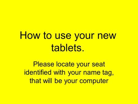 How to use your new tablets. Please locate your seat identified with your name tag, that will be your computer.